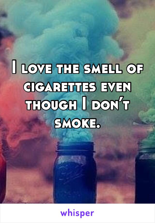 I love the smell of cigarettes even though I don't smoke.