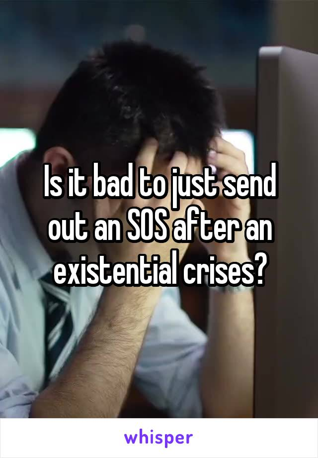 Is it bad to just send out an SOS after an existential crises?