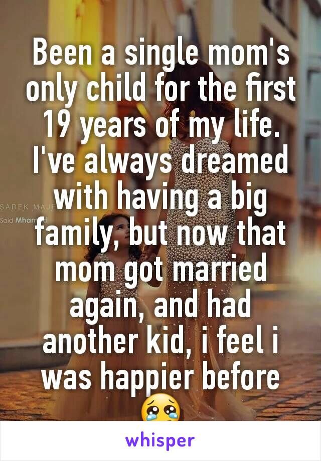 Been a single mom's only child for the first 19 years of my life. I've always dreamed with having a big family, but now that mom got married again, and had another kid, i feel i was happier before 😢