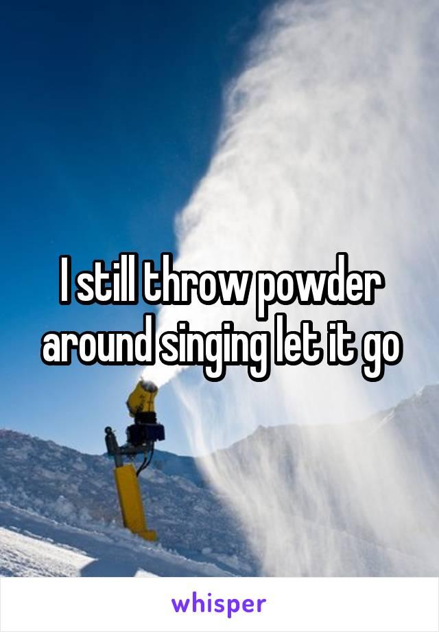 I still throw powder around singing let it go