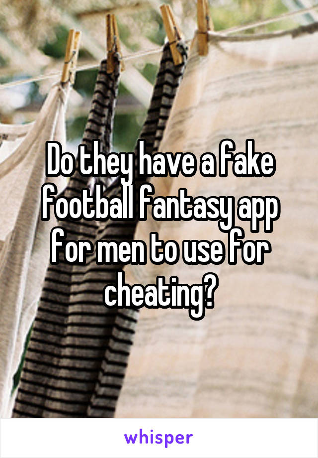Do they have a fake football fantasy app for men to use for cheating?