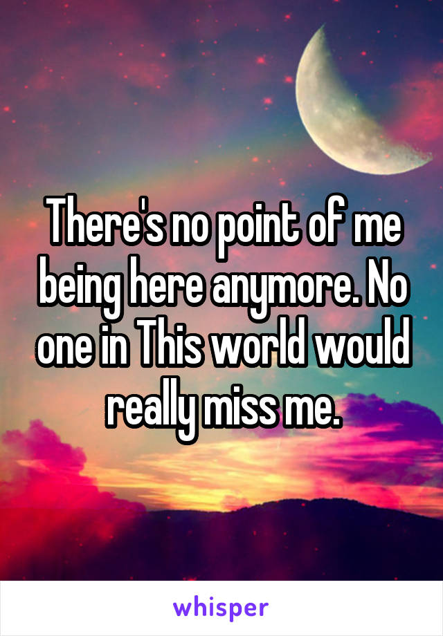 There's no point of me being here anymore. No one in This world would really miss me.