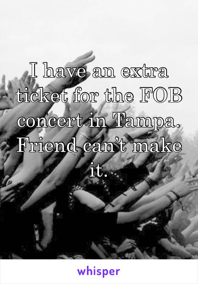 I have an extra ticket for the FOB concert in Tampa. Friend can't make it.