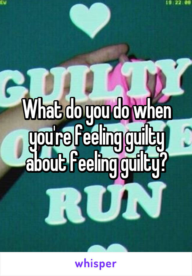 What do you do when you're feeling guilty about feeling guilty?