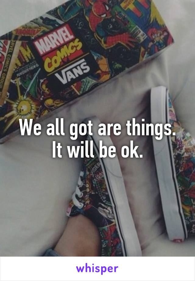 We all got are things. It will be ok.