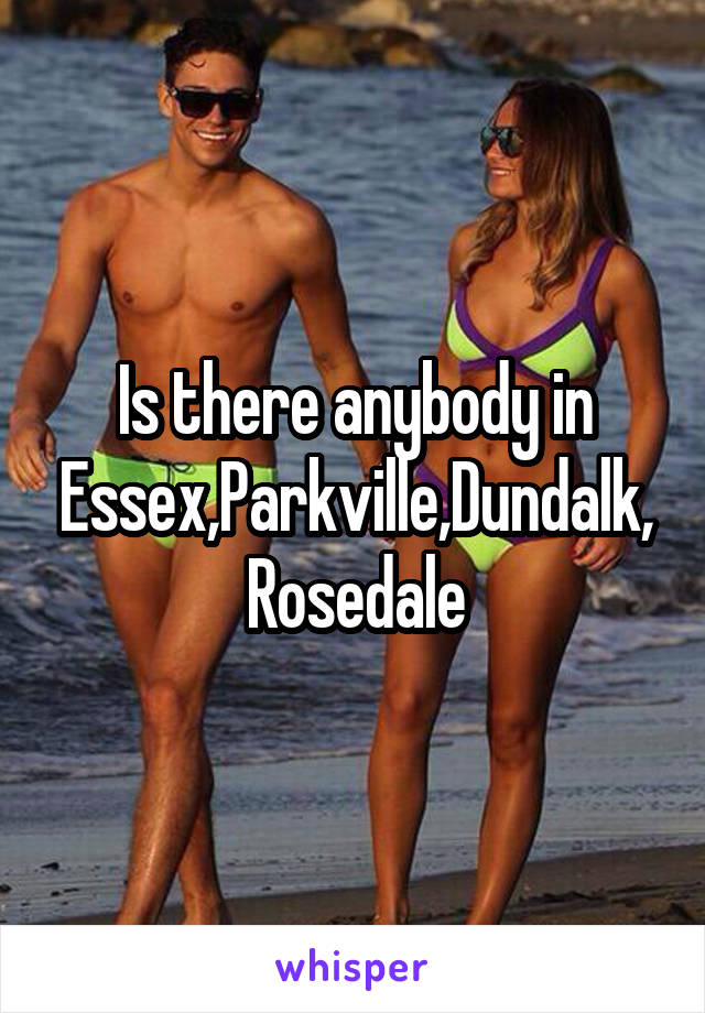 Is there anybody in Essex,Parkville,Dundalk, Rosedale