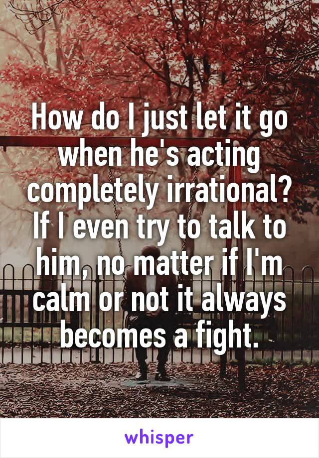 How do I just let it go when he's acting completely irrational? If I even try to talk to him, no matter if I'm calm or not it always becomes a fight.
