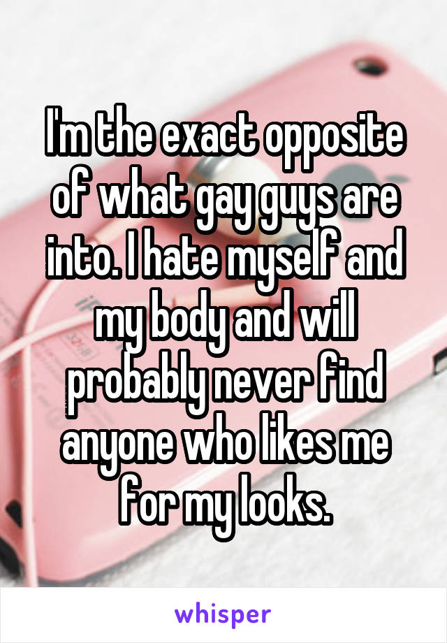 I'm the exact opposite of what gay guys are into. I hate myself and my body and will probably never find anyone who likes me for my looks.