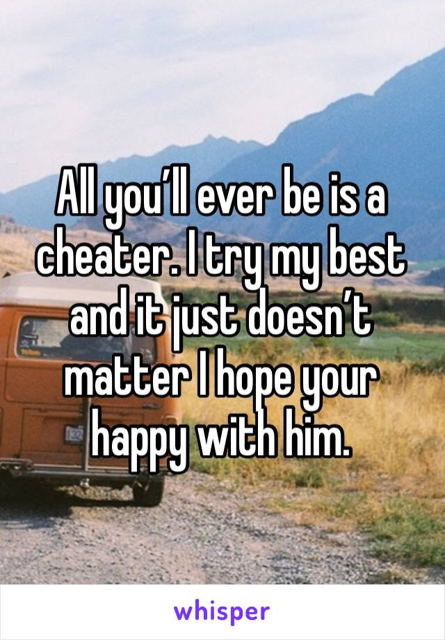 All you'll ever be is a cheater. I try my best and it just doesn't matter I hope your happy with him.