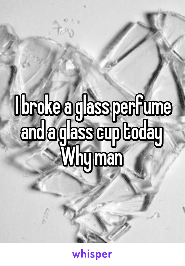 I broke a glass perfume and a glass cup today  Why man