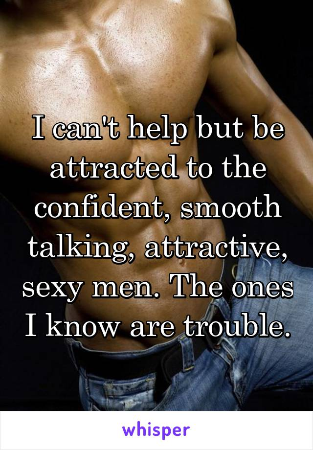 I can't help but be attracted to the confident, smooth talking, attractive, sexy men. The ones I know are trouble.
