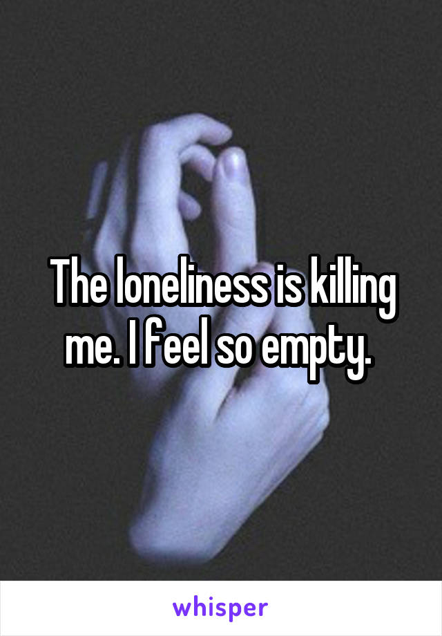 The loneliness is killing me. I feel so empty.