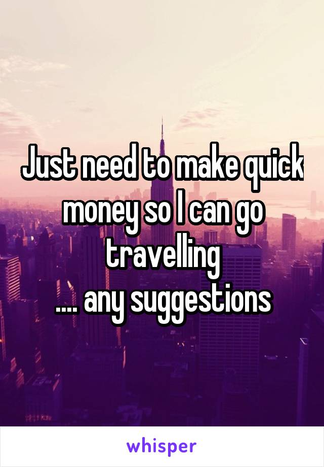 Just need to make quick money so I can go travelling .... any suggestions