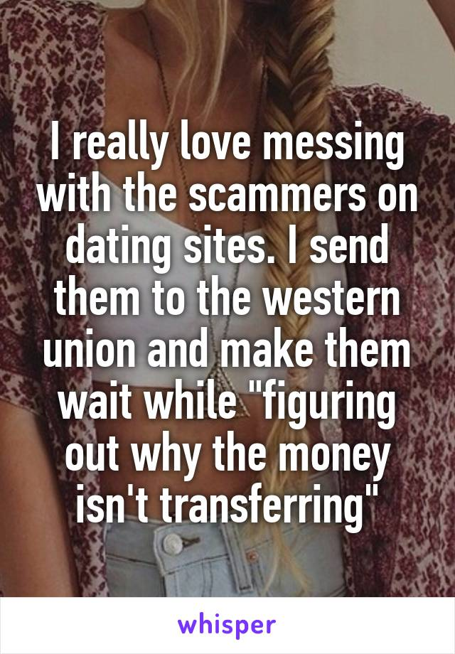 """I really love messing with the scammers on dating sites. I send them to the western union and make them wait while """"figuring out why the money isn't transferring"""""""