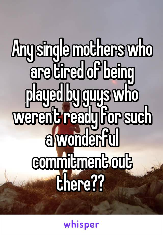 Any single mothers who are tired of being played by guys who weren't ready for such a wonderful commitment out there??