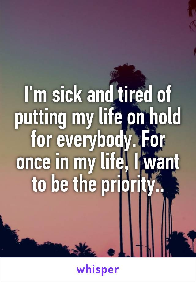 I'm sick and tired of putting my life on hold for everybody. For once in my life, I want to be the priority..