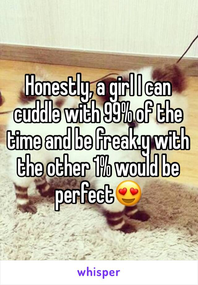 Honestly, a girl I can cuddle with 99% of the time and be freak.y with the other 1% would be perfect😍