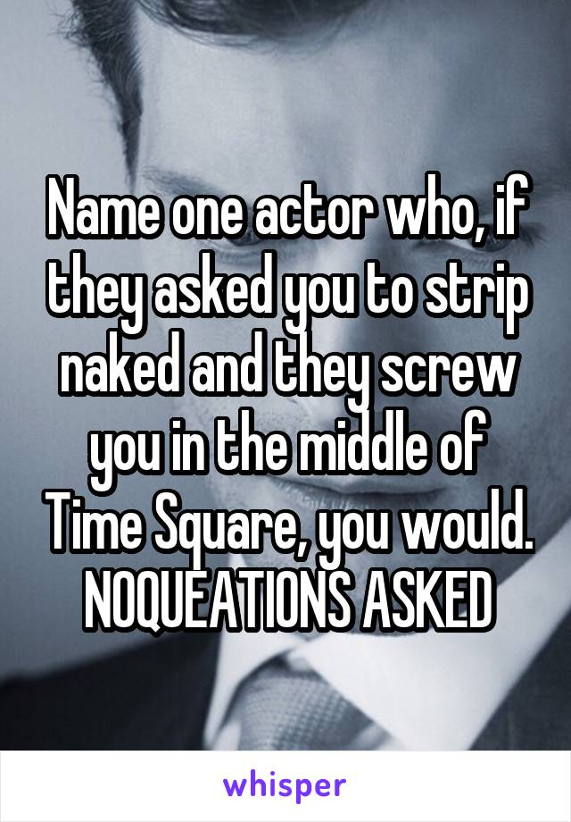 Name one actor who, if they asked you to strip naked and they screw you in the middle of Time Square, you would. NOQUEATIONS ASKED