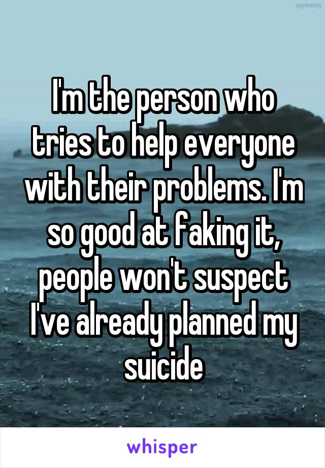 I'm the person who tries to help everyone with their problems. I'm so good at faking it, people won't suspect I've already planned my suicide