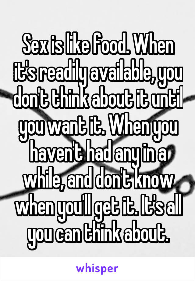 Sex is like food. When it's readily available, you don't think about it until you want it. When you haven't had any in a while, and don't know when you'll get it. It's all you can think about.
