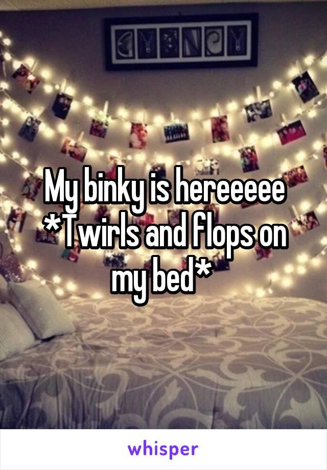 My binky is hereeeee *Twirls and flops on my bed*