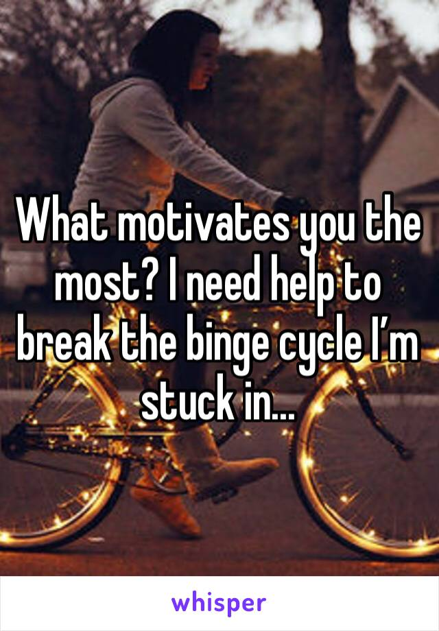What motivates you the most? I need help to break the binge cycle I'm stuck in...