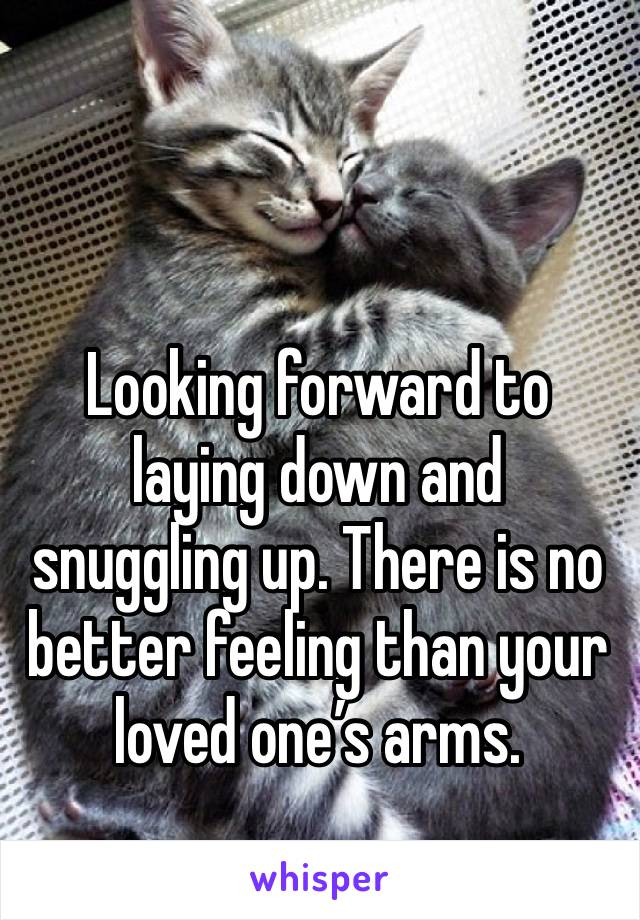 Looking forward to laying down and snuggling up. There is no better feeling than your loved one's arms.