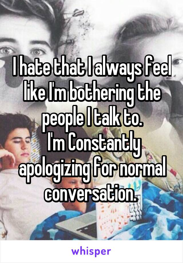 I hate that I always feel like I'm bothering the people I talk to.  I'm Constantly apologizing for normal conversation.