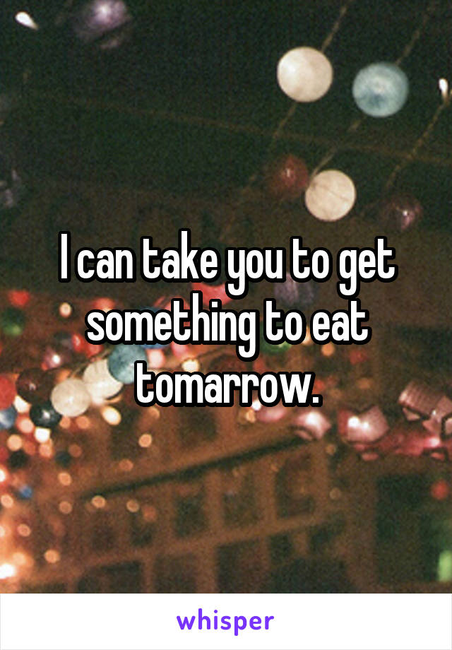 I can take you to get something to eat tomarrow.