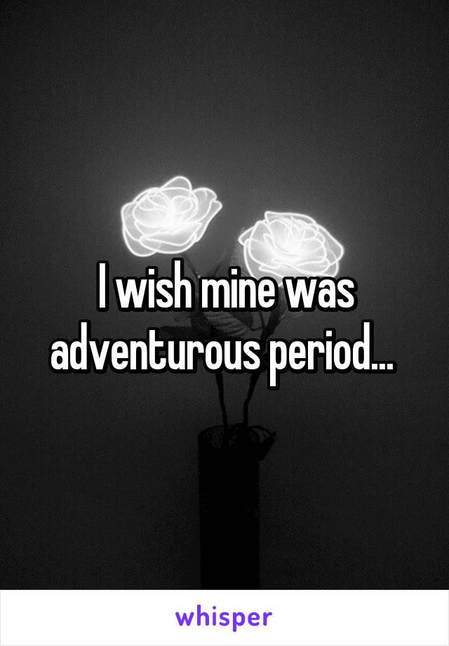 I wish mine was adventurous period...