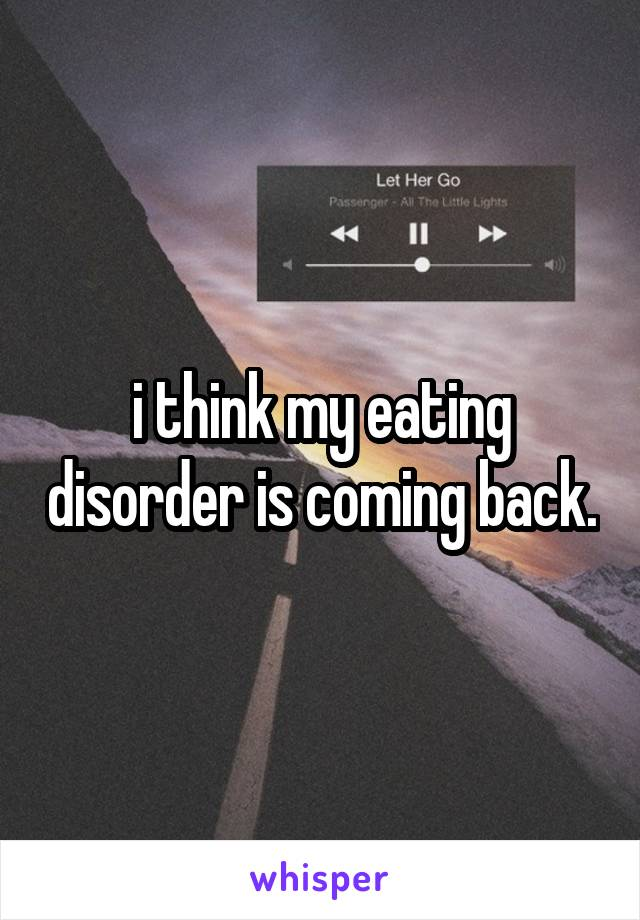 i think my eating disorder is coming back.
