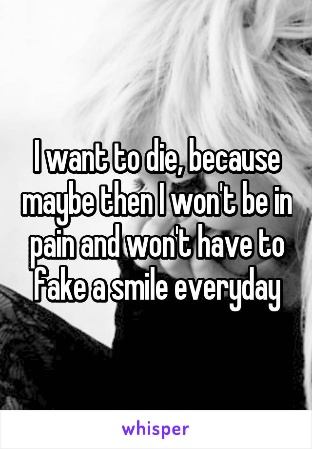 I want to die, because maybe then I won't be in pain and won't have to fake a smile everyday