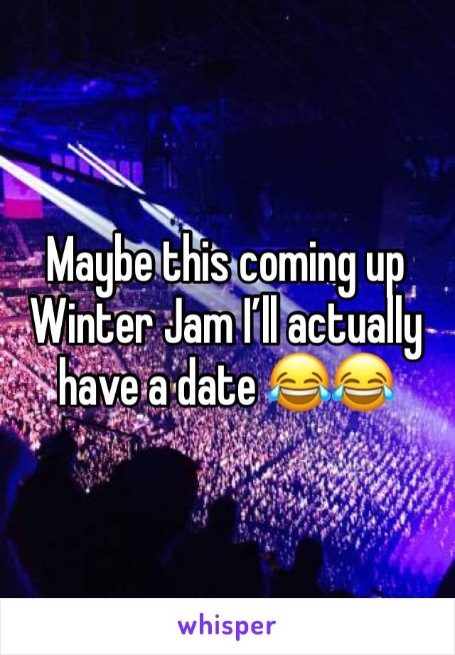 Maybe this coming up Winter Jam I'll actually have a date 😂😂