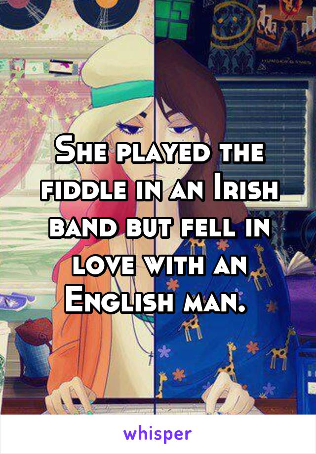 She played the fiddle in an Irish band but fell in love with an English man.