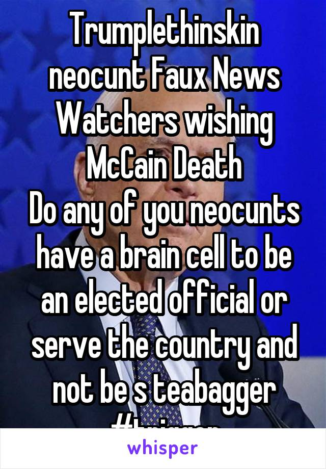 Trumplethinskin neocunt Faux News Watchers wishing McCain Death Do any of you neocunts have a brain cell to be an elected official or serve the country and not be s teabagger #trigger