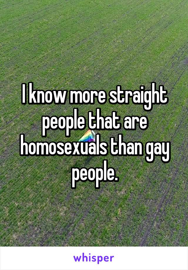 I know more straight people that are homosexuals than gay people.