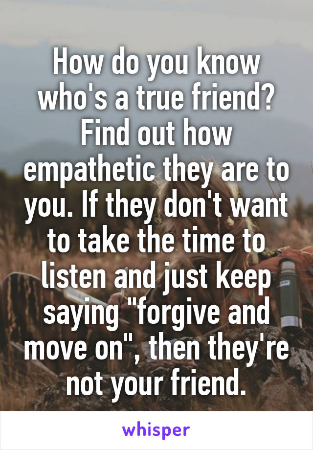 """How do you know who's a true friend? Find out how empathetic they are to you. If they don't want to take the time to listen and just keep saying """"forgive and move on"""", then they're not your friend."""