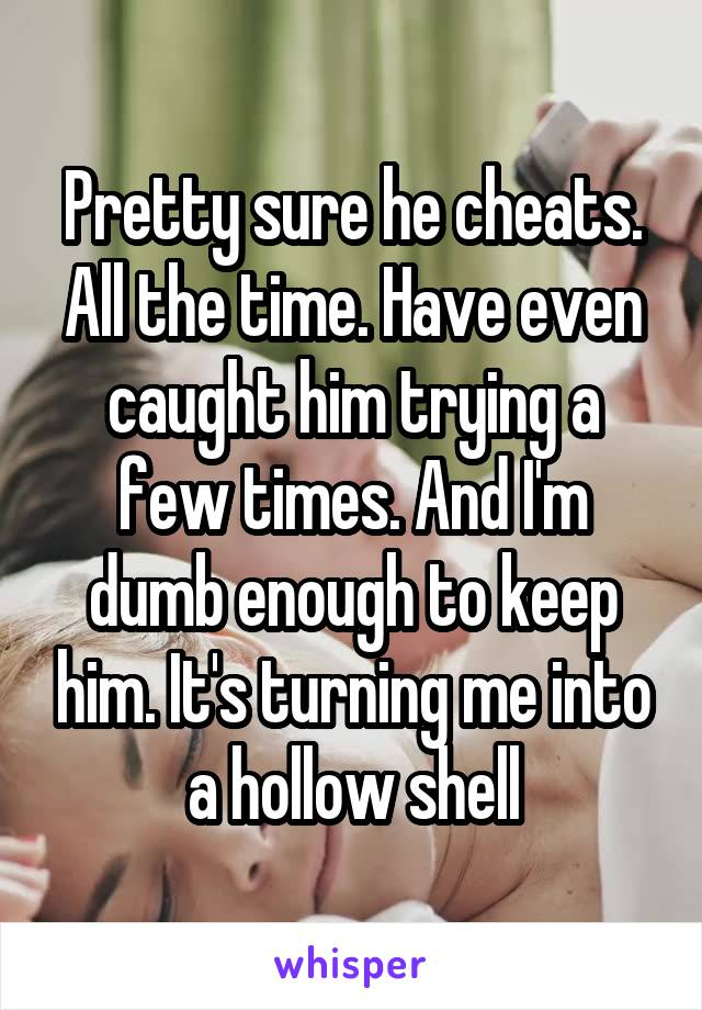Pretty sure he cheats. All the time. Have even caught him trying a few times. And I'm dumb enough to keep him. It's turning me into a hollow shell