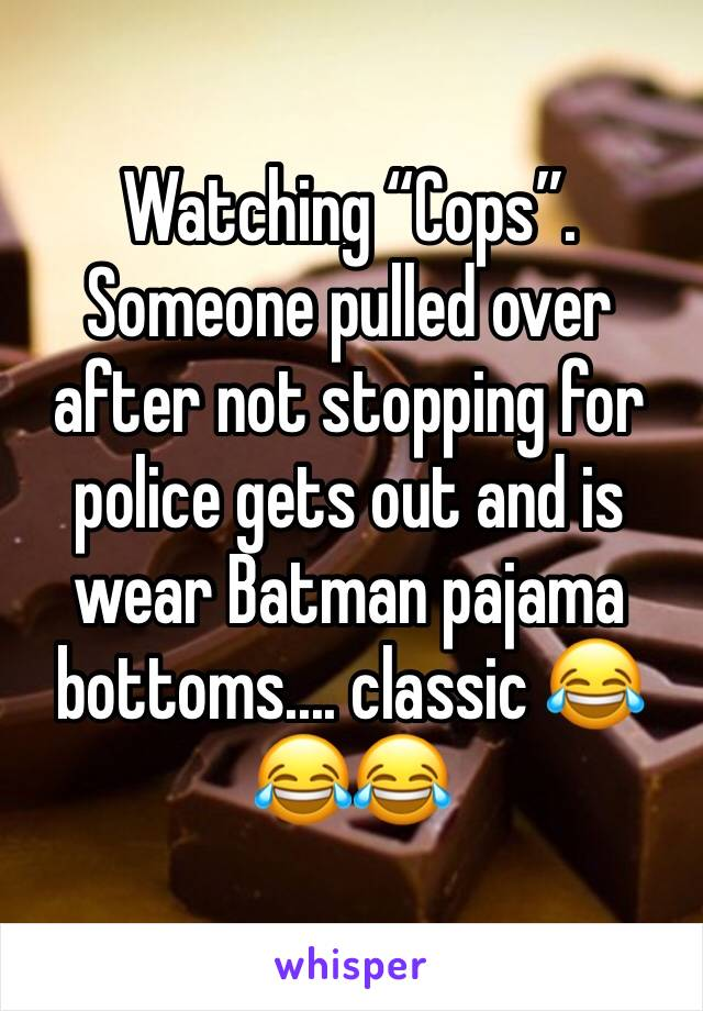 "Watching ""Cops"".  Someone pulled over after not stopping for police gets out and is wear Batman pajama bottoms.... classic 😂😂😂"