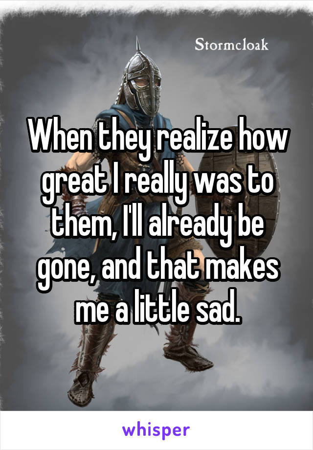 When they realize how great I really was to them, I'll already be gone, and that makes me a little sad.