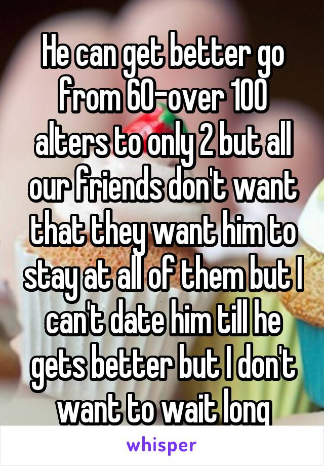 He can get better go from 60-over 100 alters to only 2 but all our friends don't want that they want him to stay at all of them but I can't date him till he gets better but I don't want to wait long