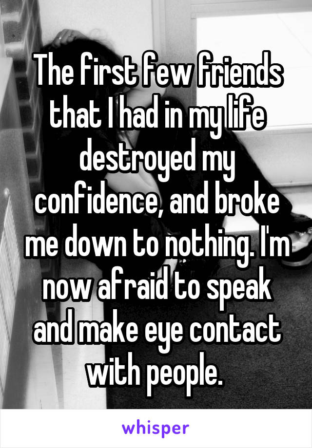 The first few friends that I had in my life destroyed my confidence, and broke me down to nothing. I'm now afraid to speak and make eye contact with people.