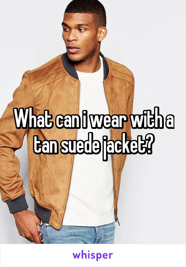 What can i wear with a tan suede jacket?