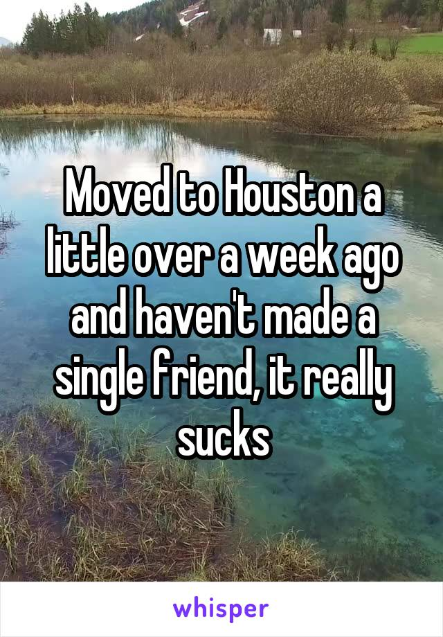 Moved to Houston a little over a week ago and haven't made a single friend, it really sucks