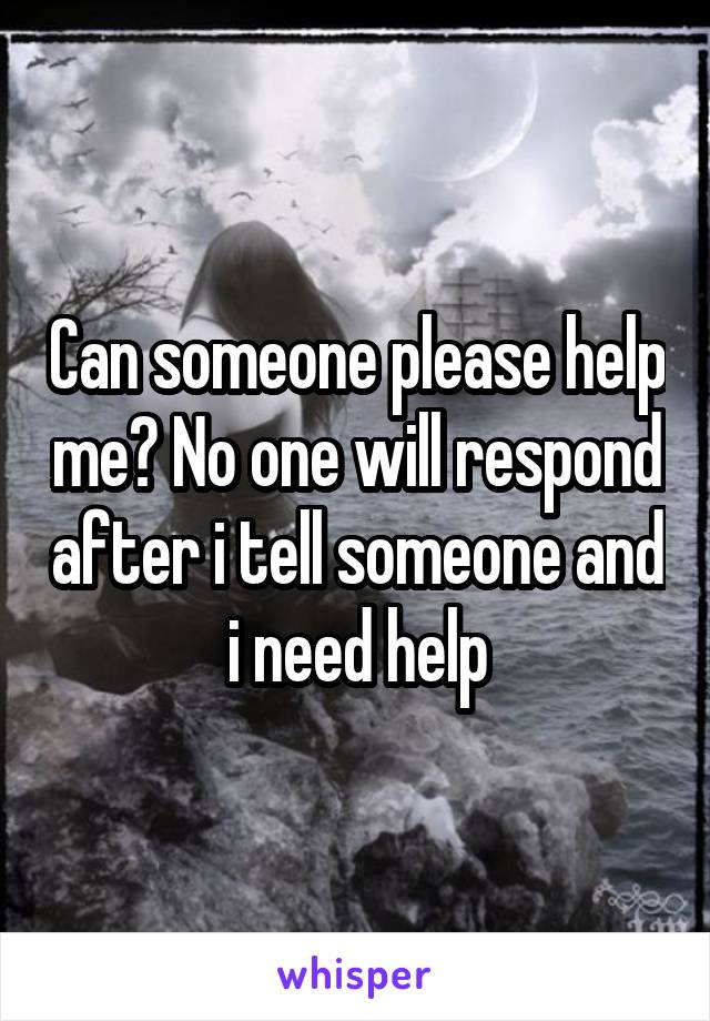 Can someone please help me? No one will respond after i tell someone and i need help