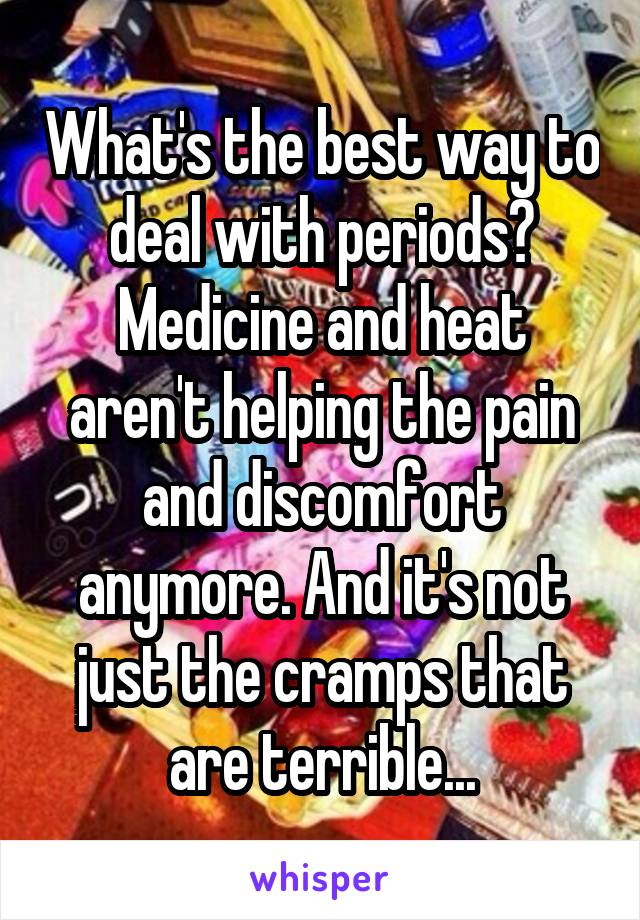What's the best way to deal with periods? Medicine and heat aren't helping the pain and discomfort anymore. And it's not just the cramps that are terrible...