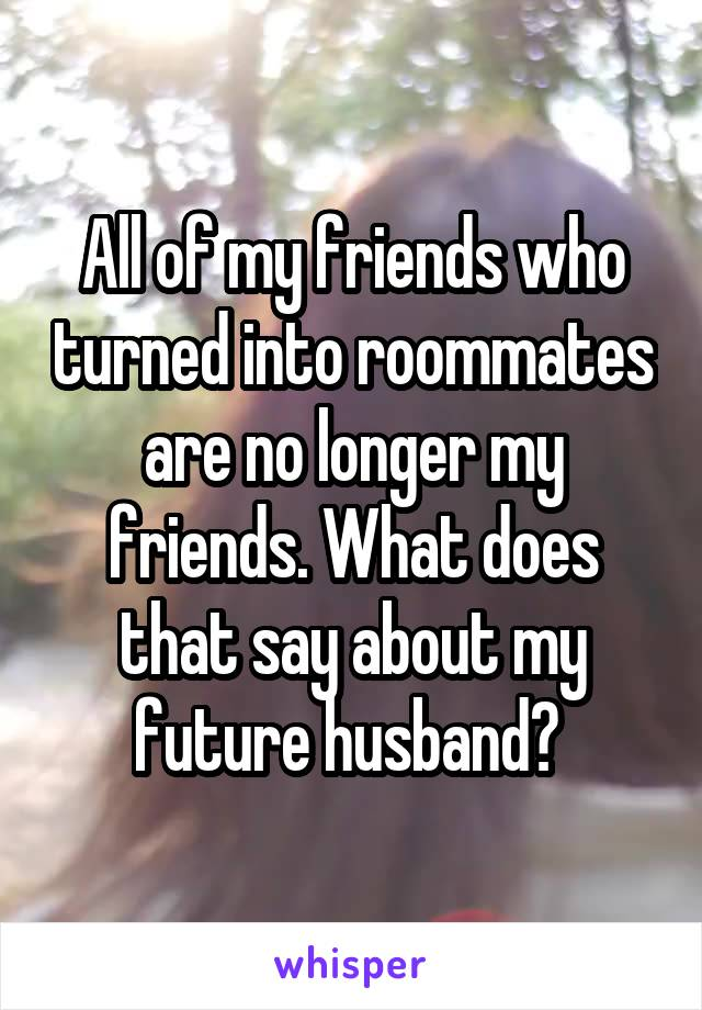 All of my friends who turned into roommates are no longer my friends. What does that say about my future husband?