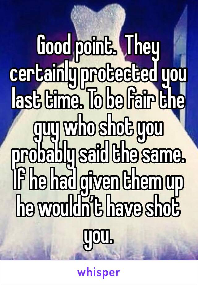 Good point.  They certainly protected you last time. To be fair the guy who shot you probably said the same. If he had given them up he wouldn't have shot you.