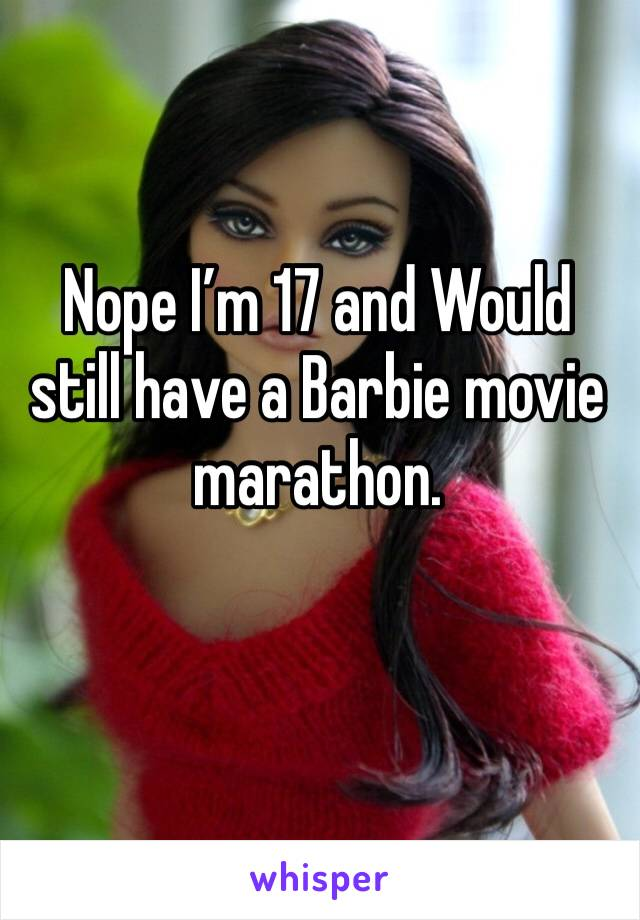 Nope I'm 17 and Would still have a Barbie movie marathon.