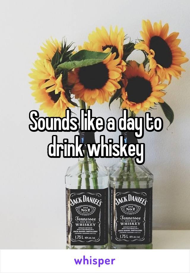 Sounds like a day to drink whiskey